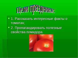 1. Рассказать интересные факты о томатах; 2. Пропагандировать полезные свойст