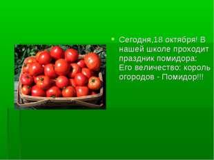 Сегодня,18 октября! В нашей школе проходит праздник помидора: Его величество