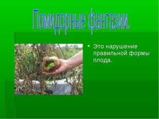 Это нарушение правильной формы плода.