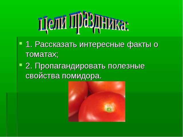 1. Рассказать интересные факты о томатах; 2. Пропагандировать полезные свойст...