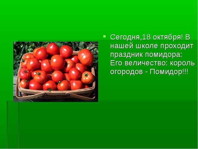 Сегодня,18 октября! В нашей школе проходит праздник помидора: Его величество...