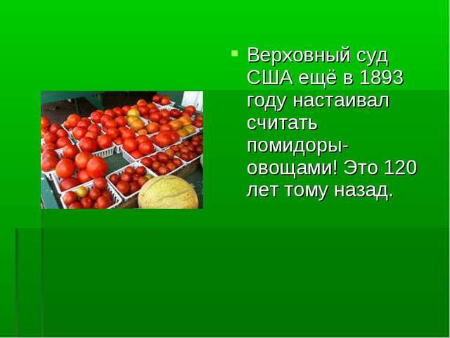 Верховный суд США ещё в 1893 году настаивал считать помидоры- овощами! Это 12...