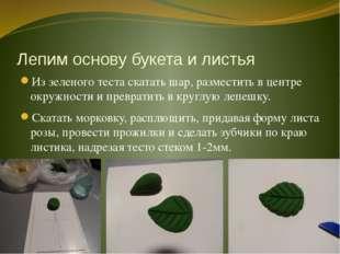 Лепим основу букета и листья Из зеленого теста скатать шар, разместить в цент