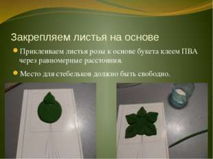 Закрепляем листья на основе Приклеиваем листья розы к основе букета клеем ПВА