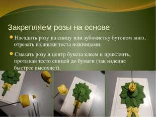 Закрепляем розы на основе Насадить розу на спицу или зубочистку бутоном вниз,