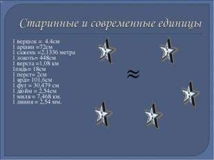 1 вершок = 4.4см 1 аршин =72см 1 сажень =2,1336 метра 1 локоть= 448см 1 верст