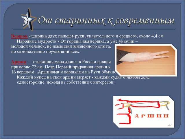 Вершок - ширина двух пальцев руки, указательного и среднего, около 4,4 см. На...