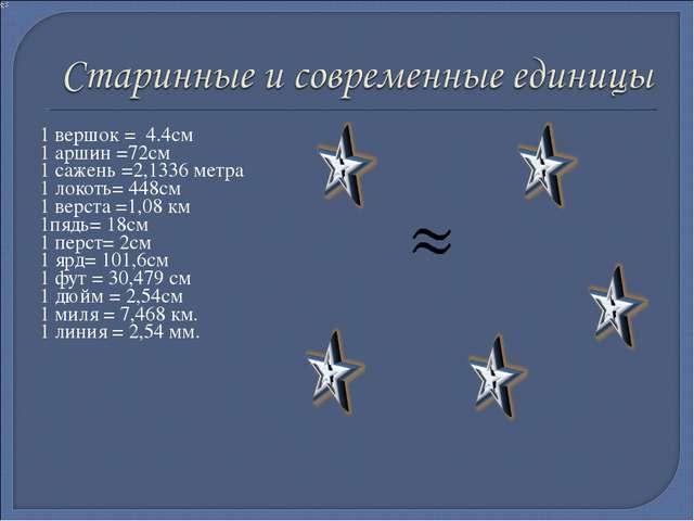 1 вершок = 4.4см 1 аршин =72см 1 сажень =2,1336 метра 1 локоть= 448см 1 верст...
