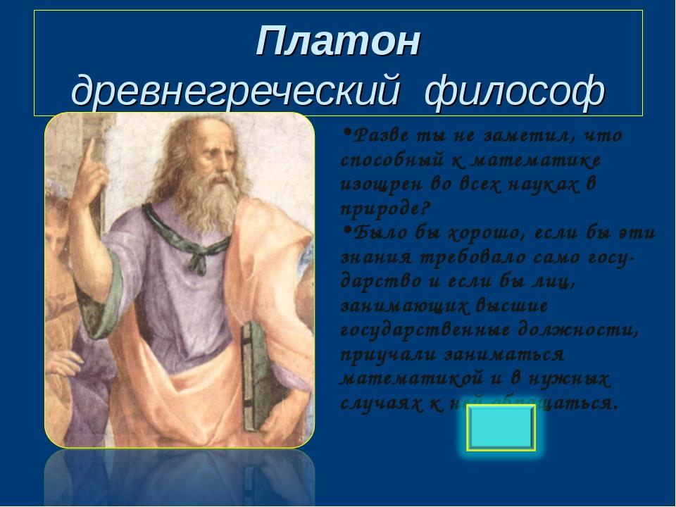Платон древнегреческий философ Разве ты не заметил, что способный к математик...