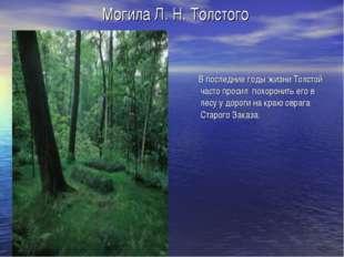 Могила Л. Н. Толстого В последние годы жизни Толстой часто просил похоронить