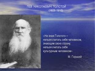ЛЕВ НИКОЛАЕВИЧ ТОЛСТОЙ (1828-1910) «Не зная Толстого – нельзя считать себя