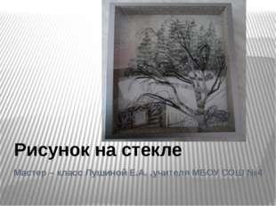 Мастер – класс Лушиной Е.А. ,учителя МБОУ СОШ №4 Рисунок на стекле