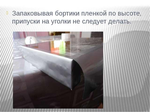 Запаковывая бортики пленкой по высоте, припуски на уголки не следует делать.