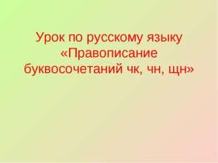 Урок по русскому языку «Правописание буквосочетаний чк, чн, щн»