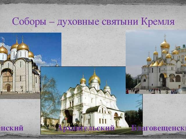Соборы – духовные святыни Кремля Успенский Архангельский Благовещенский