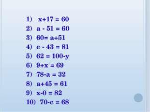 1) x+17 = 60 2) а - 51 = 60 3) 60= а+51 4) с - 43 = 81 5) 62 = 100-у 6) 9+х =