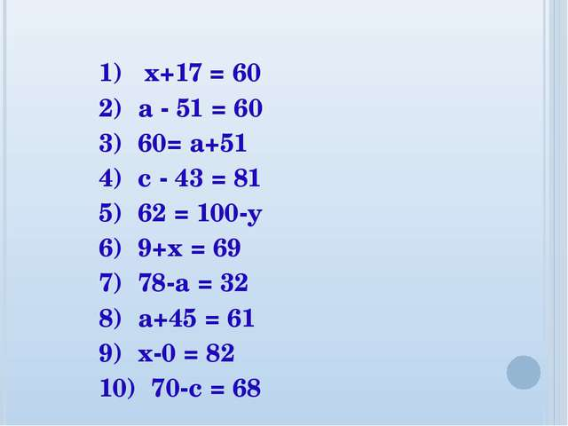1) x+17 = 60 2) а - 51 = 60 3) 60= а+51 4) с - 43 = 81 5) 62 = 100-у 6) 9+х =...