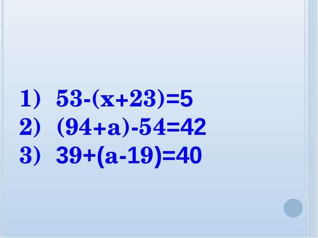 1) 53-(х+23)=5 2) (94+а)-54=42 3) 39+(а-19)=40