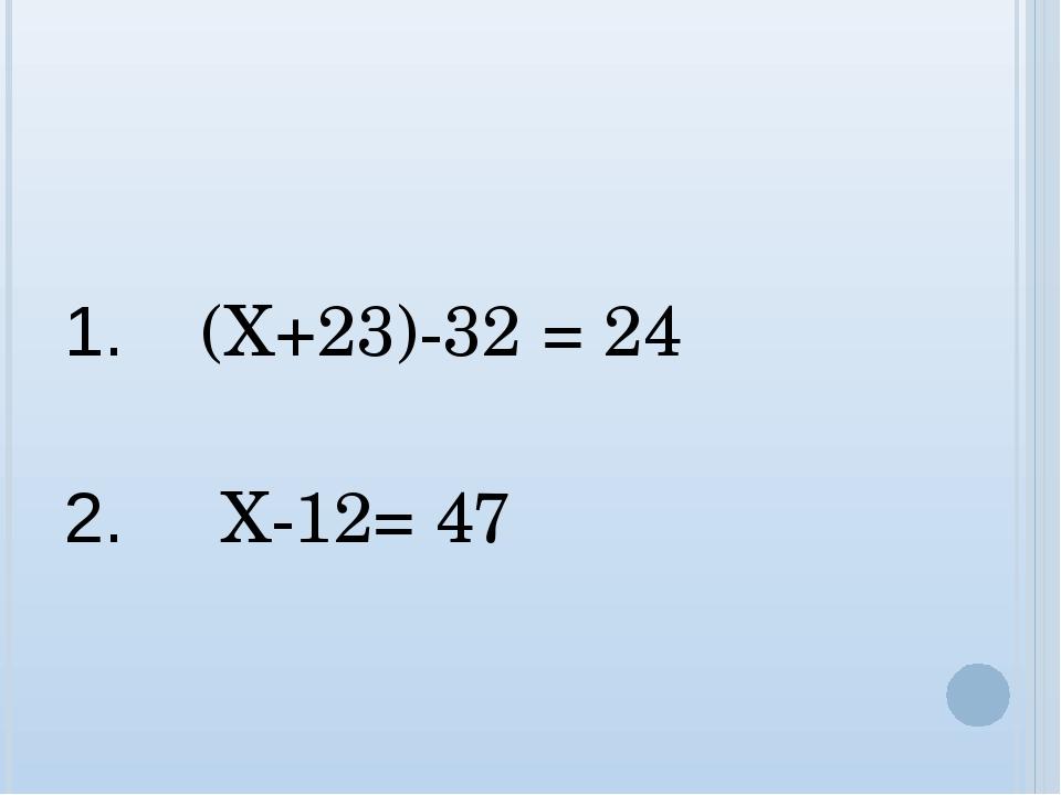 1. (Х+23)-32 = 24 2. Х-12= 47