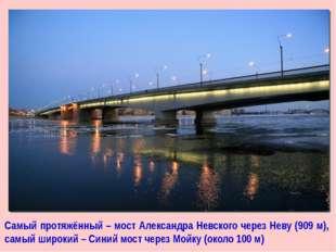 Самый протяжённый – мост Александра Невского через Неву (909 м), самый широки
