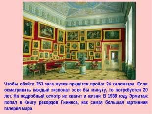 Чтобы обойти 353 зала музея придётся пройти 24 километра. Если осматривать ка