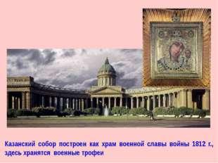 Казанский собор построен как храм военной славы войны 1812 г., здесь хранятся