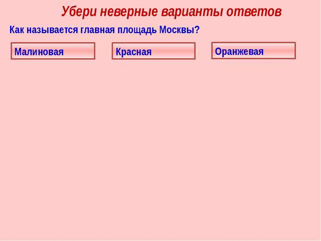 Убери неверные варианты ответов Как называется главная площадь Москвы? Красна...