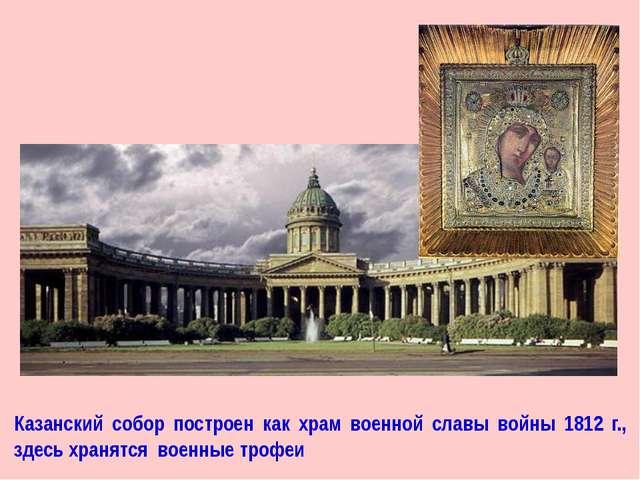 Казанский собор построен как храм военной славы войны 1812 г., здесь хранятся...