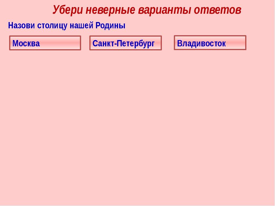 Убери неверные варианты ответов Назови столицу нашей Родины Москва Санкт-Пете...