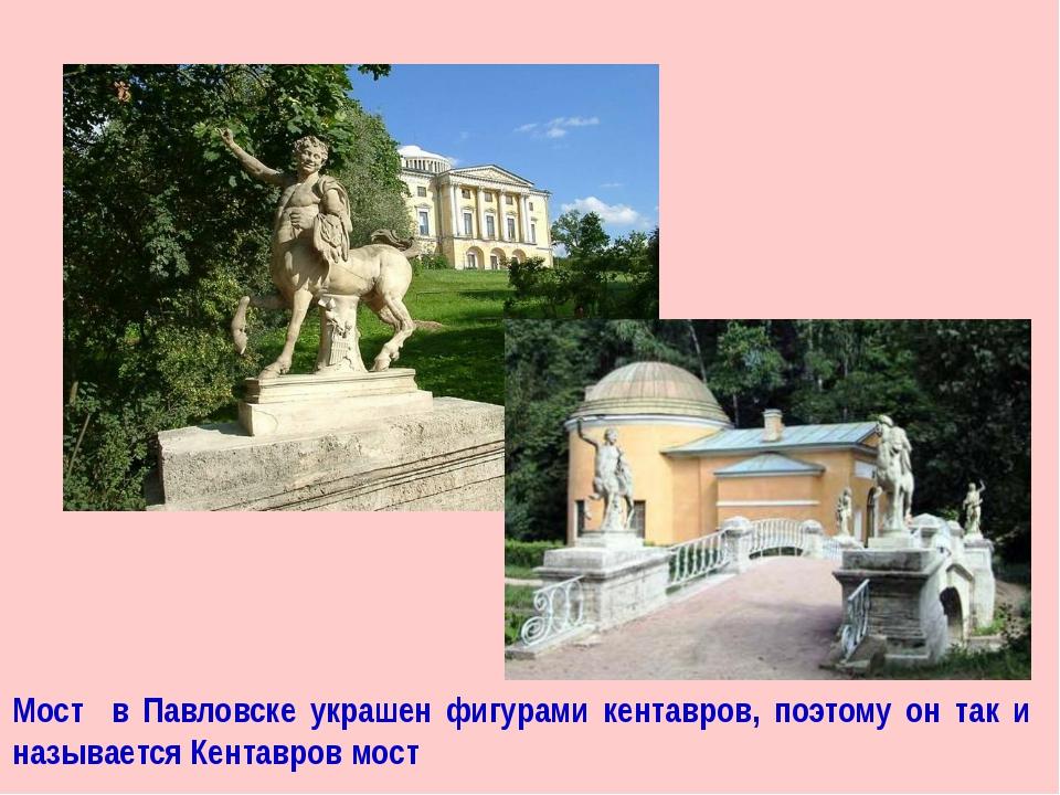 Мост в Павловске украшен фигурами кентавров, поэтому он так и называется Кент...
