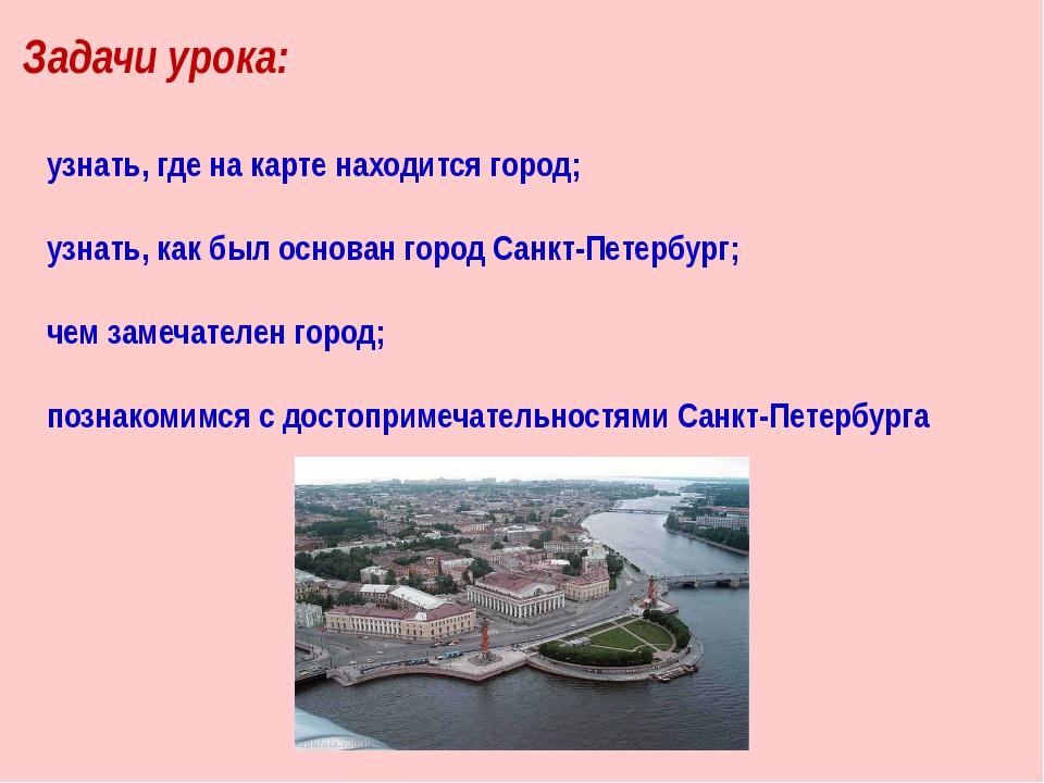 Задачи урока: узнать, где на карте находится город; узнать, как был основан г...