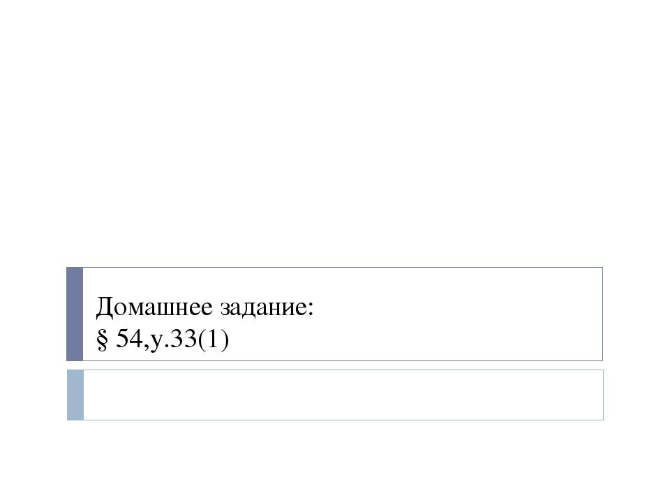 Домашнее задание: § 54,у.33(1)