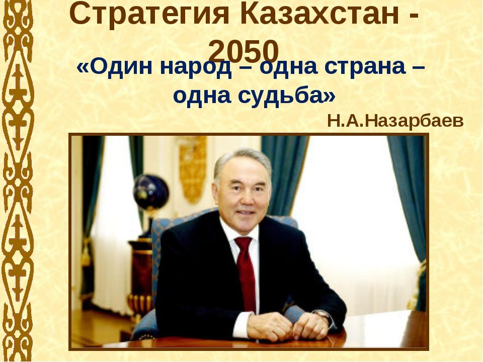 Стратегия Казахстан - 2050 «Один народ – одна страна – одна судьба» Н.А.Назар...