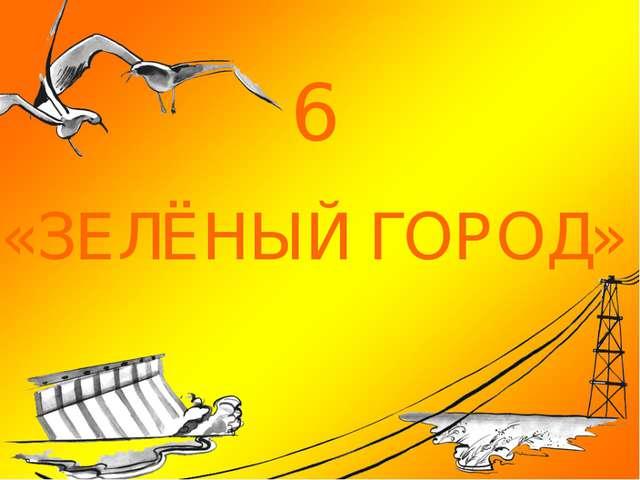 6 «ЗЕЛЁНЫЙ ГОРОД»