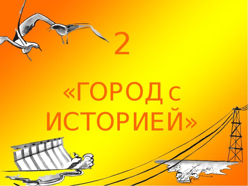 2 «ГОРОД с ИСТОРИЕЙ»