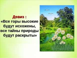 Девиз : «Все горы высокие будут исхожены, все тайны природы будут раскрыты»