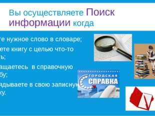 Вы осуществляете Поиск информации когда ищите нужное слово в словаре; читаете