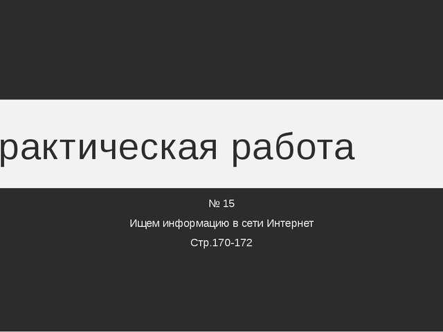 Практическая работа № 15 Ищем информацию в сети Интернет Стр.170-172