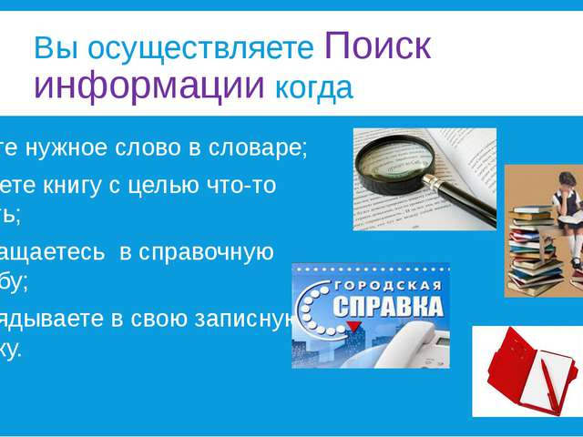 Вы осуществляете Поиск информации когда ищите нужное слово в словаре; читаете...