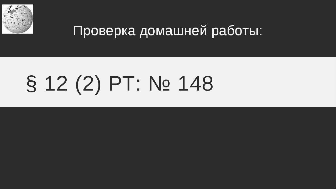 § 12 (2) РТ: № 148 Проверка домашней работы: