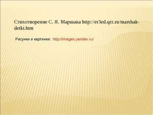 Стихотворение С. Я. Маршака http://er3ed.qrz.ru/marshak-detki.htm http://imag