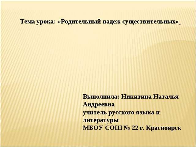 Тема урока: «Родительный падеж существительных» Выполнила: Никитина Наталья...