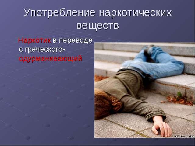 Употребление наркотических веществ Наркотик в переводе с греческого- одурмани...