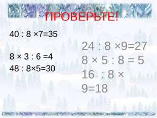 ПРОВЕРЬТЕ! 40 : 8 ×7=35 8 × 3 : 6 =4 48 : 8×5=30 24 : 8 ×9=27 8 × 5 : 8 = 5 1