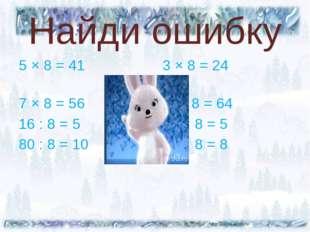 Найди ошибку 5 × 8 = 41 3 × 8 = 24 7 × 8 = 56 8 × 8 = 64 16 : 8 = 5 32 : 8 =