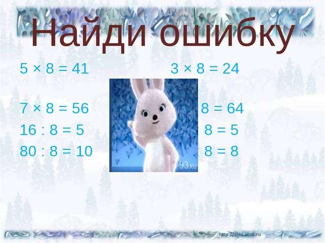 Найди ошибку 5 × 8 = 41 3 × 8 = 24 7 × 8 = 56 8 × 8 = 64 16 : 8 = 5 32 : 8 =...