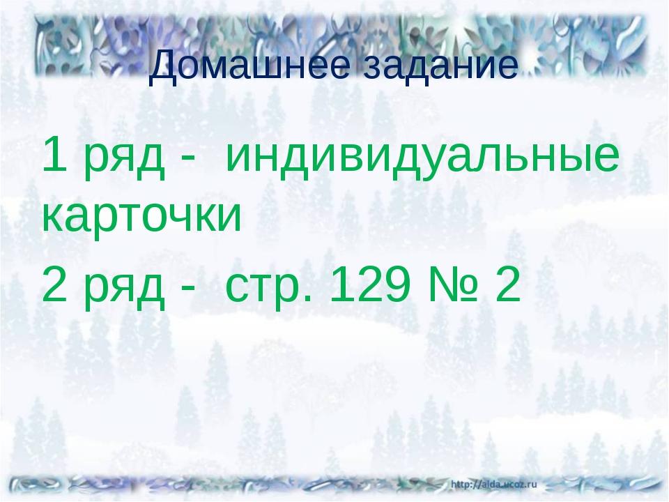 Домашнее задание 1 ряд - индивидуальные карточки 2 ряд - стр. 129 № 2