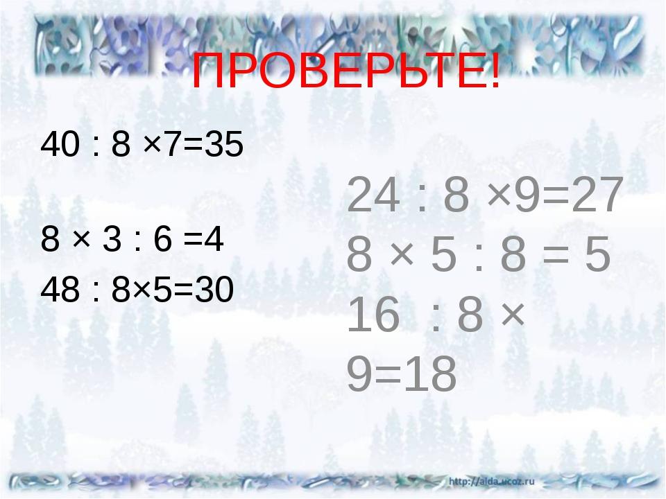 ПРОВЕРЬТЕ! 40 : 8 ×7=35 8 × 3 : 6 =4 48 : 8×5=30 24 : 8 ×9=27 8 × 5 : 8 = 5 1...
