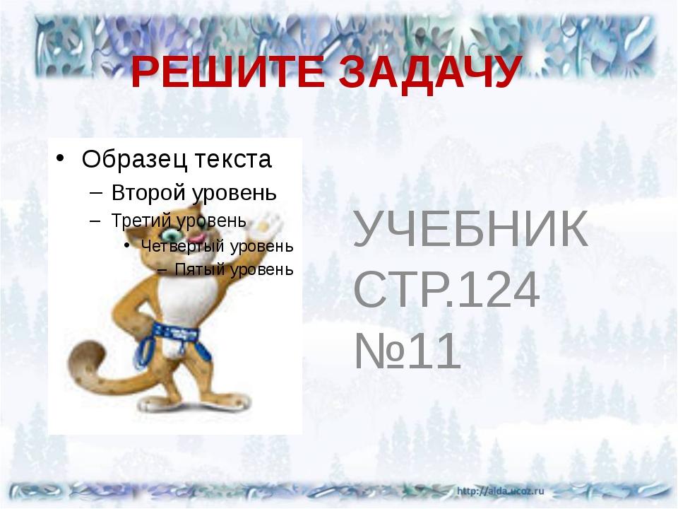 РЕШИТЕ ЗАДАЧУ УЧЕБНИК СТР.124 №11
