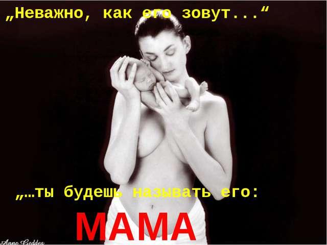 """""""Неважно, как его зовут..."""" """"…ты будешь называть его: MAMA"""